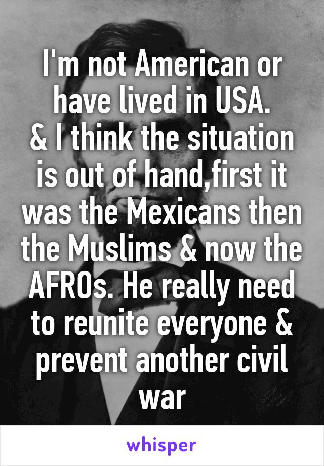 I'm not American or have lived in USA. & I think the situation is out of hand,first it was the Mexicans then the Muslims & now the AFROs. He really need to reunite everyone & prevent another civil war