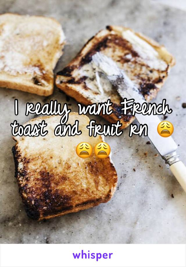 I really want French toast and fruit rn 😩😩😩