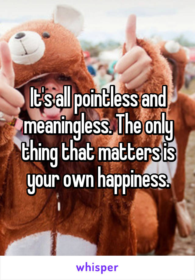 It's all pointless and meaningless. The only thing that matters is your own happiness.