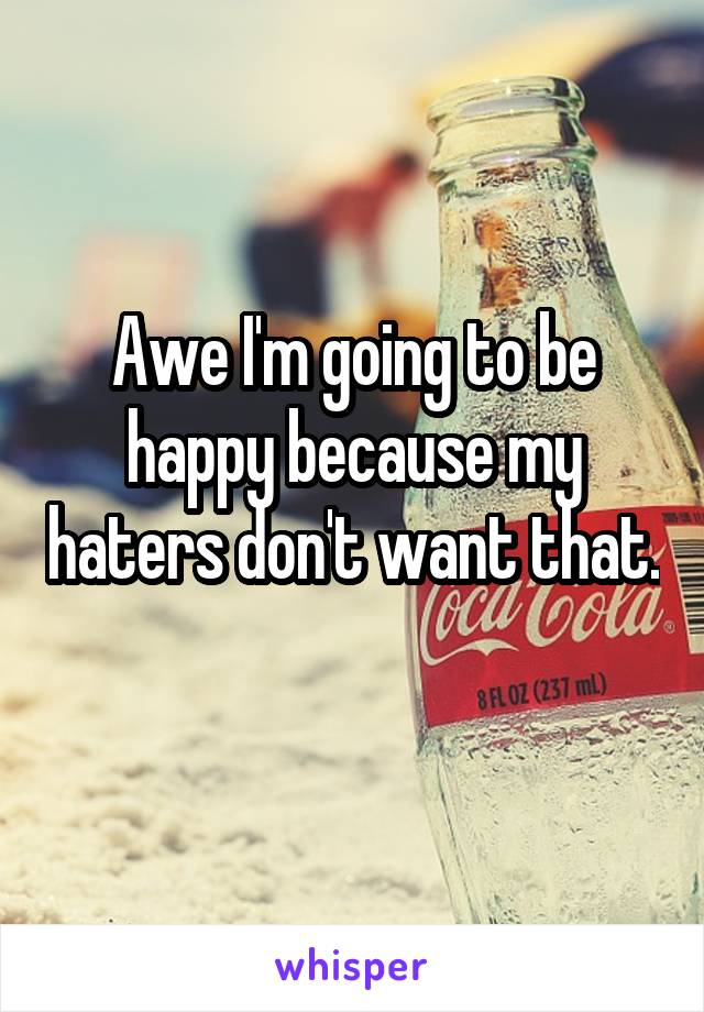 Awe I'm going to be happy because my haters don't want that.