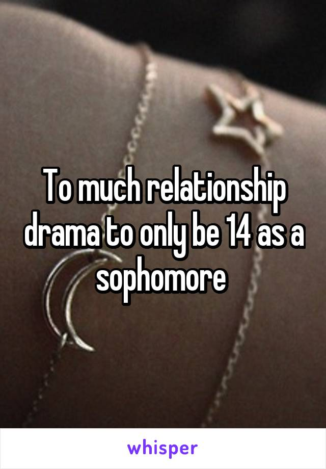 To much relationship drama to only be 14 as a sophomore