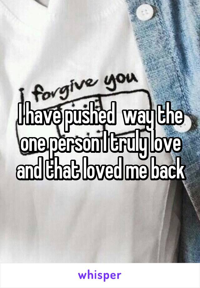 I have pushed  way the one person I truly love and that loved me back