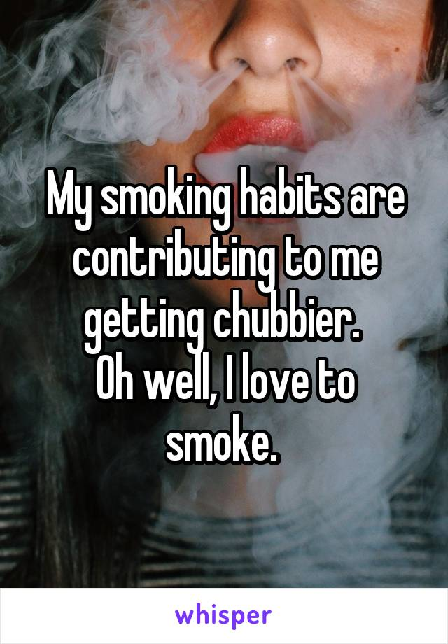 My smoking habits are contributing to me getting chubbier.  Oh well, I love to smoke.