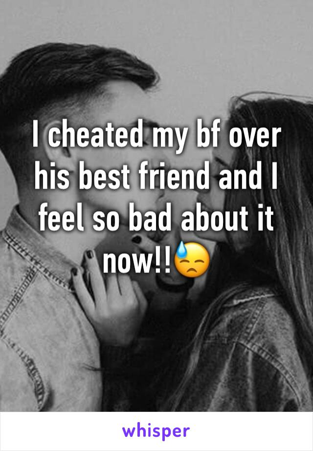 I cheated my bf over his best friend and I feel so bad about it now!!😓