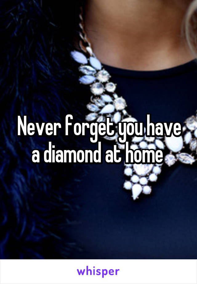 Never forget you have a diamond at home