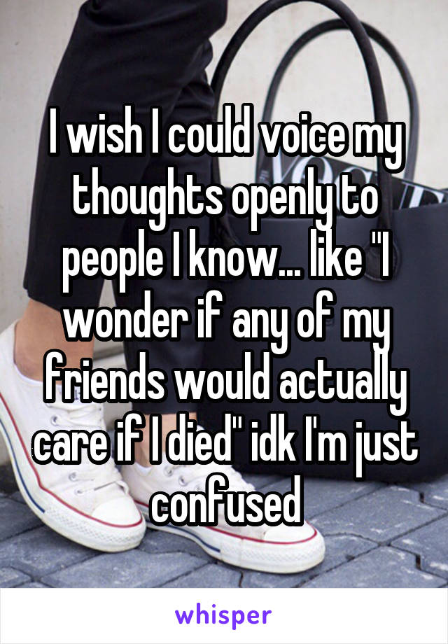 """I wish I could voice my thoughts openly to people I know... like """"I wonder if any of my friends would actually care if I died"""" idk I'm just confused"""