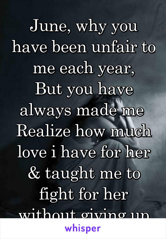 June, why you have been unfair to me each year, But you have always made me  Realize how much love i have for her & taught me to fight for her without giving up