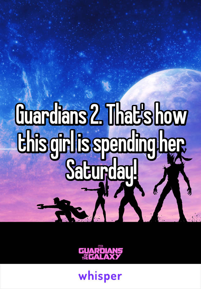 Guardians 2. That's how this girl is spending her Saturday!