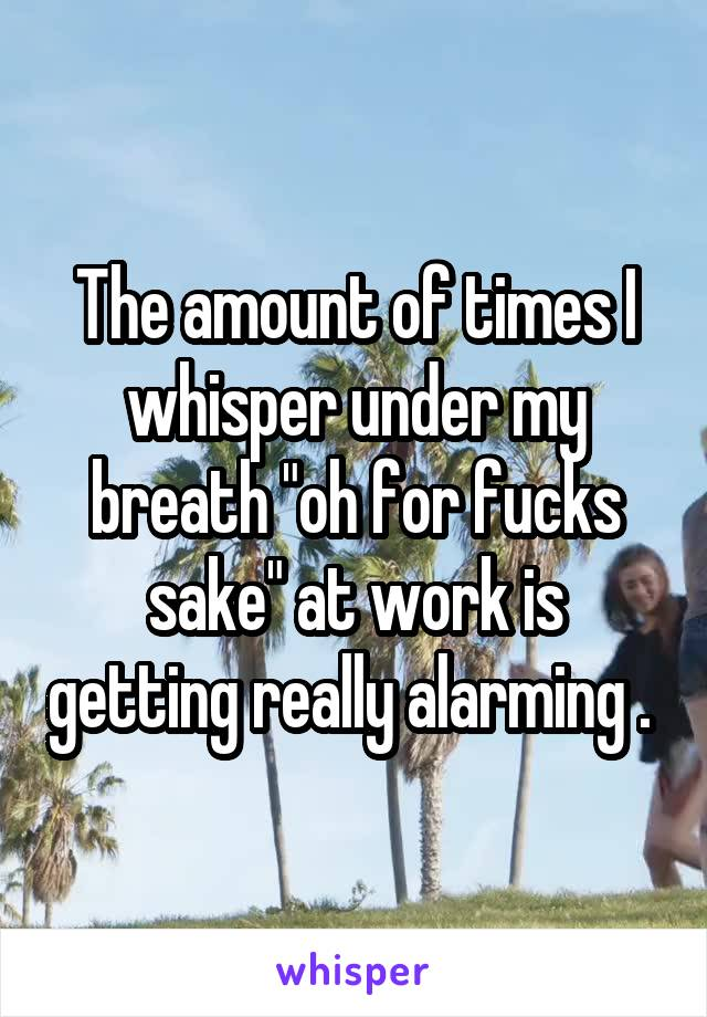 """The amount of times I whisper under my breath """"oh for fucks sake"""" at work is getting really alarming ."""