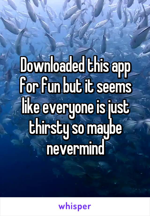 Downloaded this app for fun but it seems like everyone is just thirsty so maybe nevermind