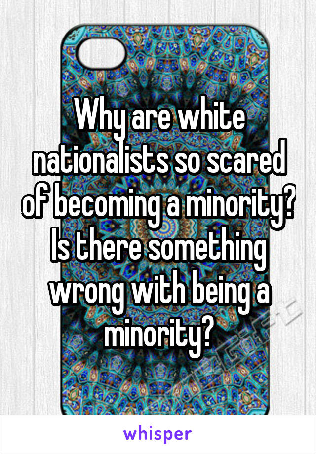 Why are white nationalists so scared of becoming a minority? Is there something wrong with being a minority?