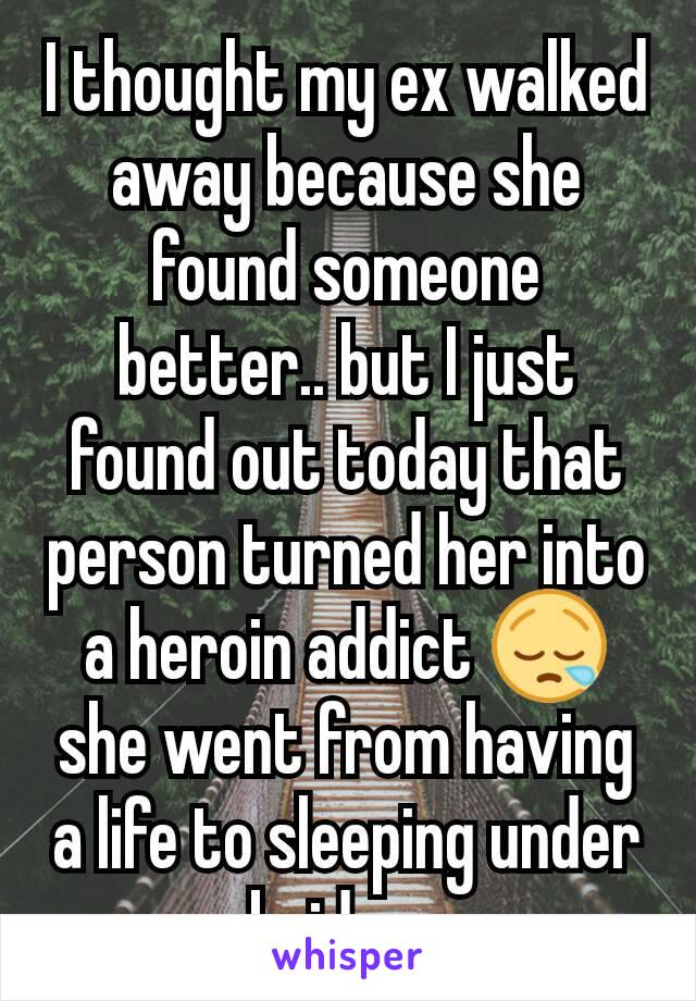 I thought my ex walked away because she found someone better.. but I just found out today that person turned her into a heroin addict 😪 she went from having a life to sleeping under bridges