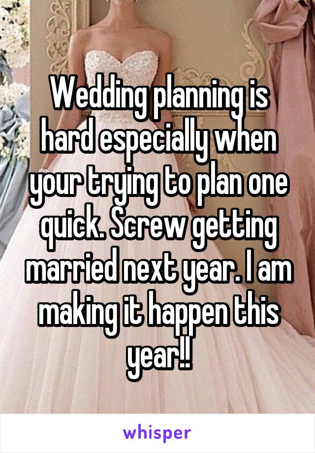 Wedding planning is hard especially when your trying to plan one quick. Screw getting married next year. I am making it happen this year!!