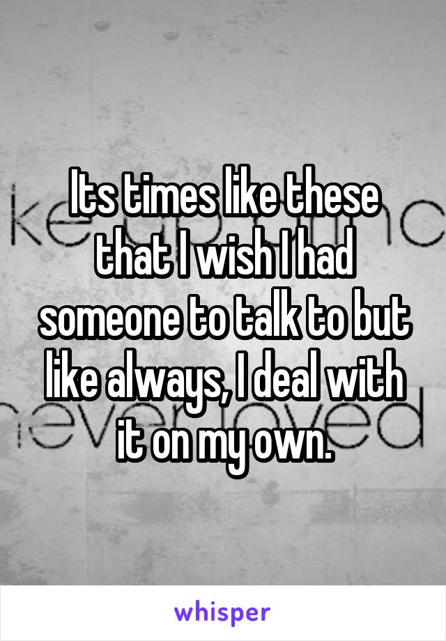 Its times like these that I wish I had someone to talk to but like always, I deal with it on my own.