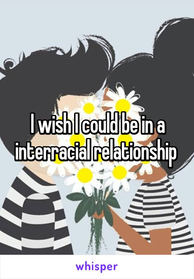 I wish I could be in a interracial relationship