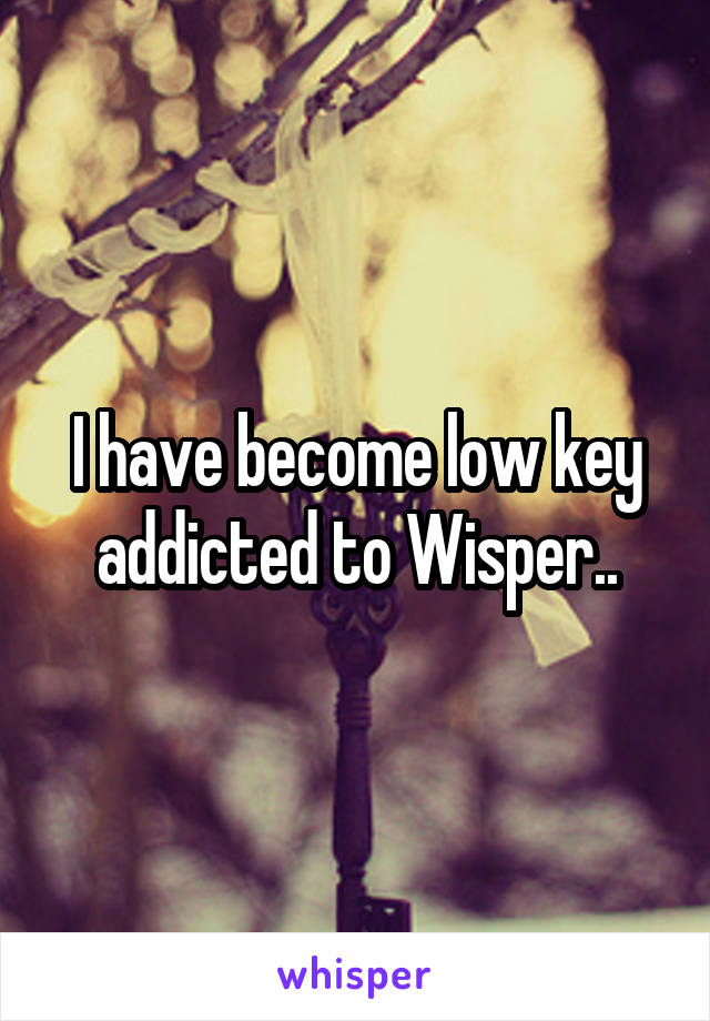 I have become low key addicted to Wisper..
