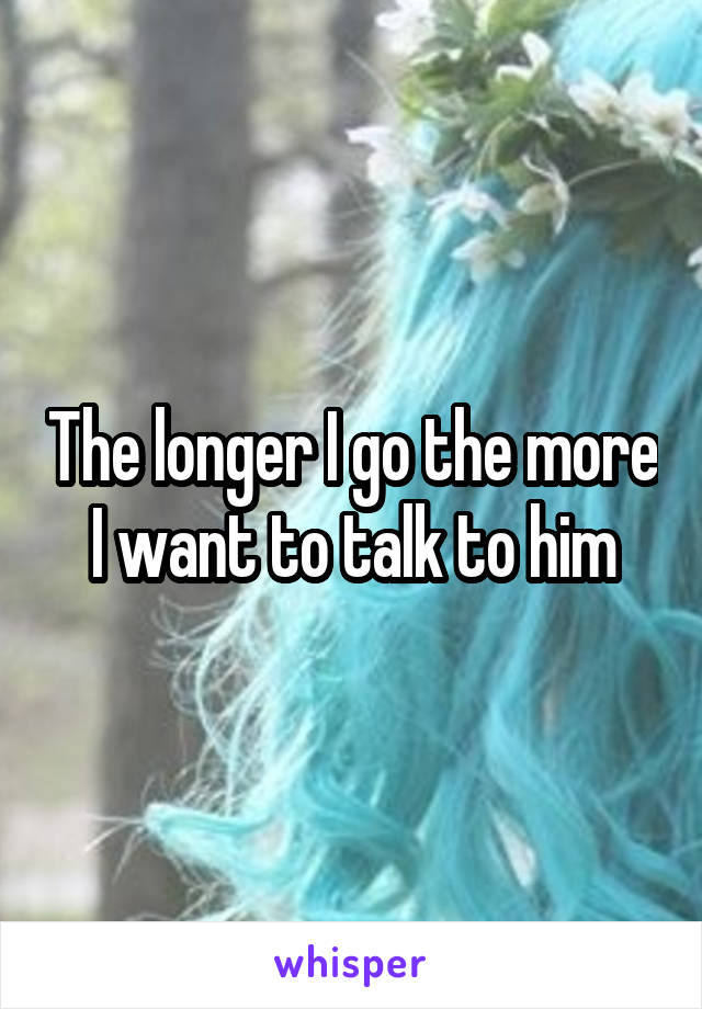 The longer I go the more I want to talk to him