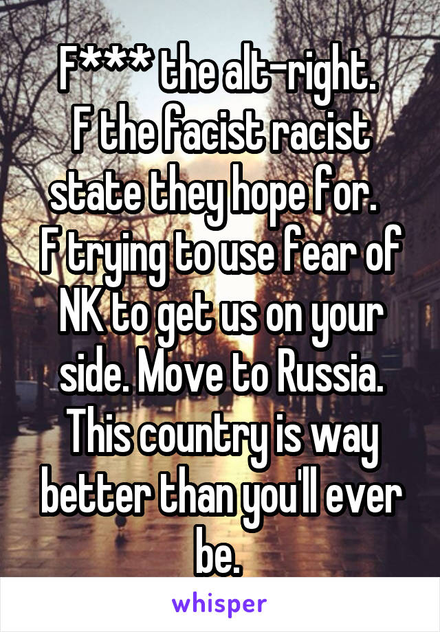 F*** the alt-right.  F the facist racist state they hope for.   F trying to use fear of NK to get us on your side. Move to Russia. This country is way better than you'll ever be.