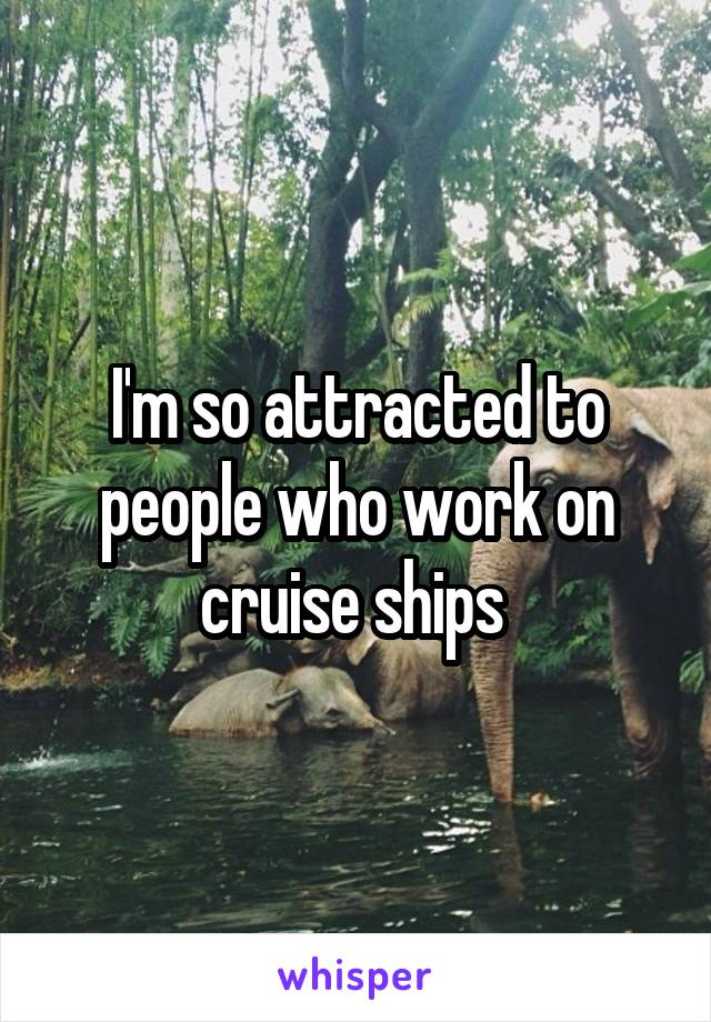 I'm so attracted to people who work on cruise ships