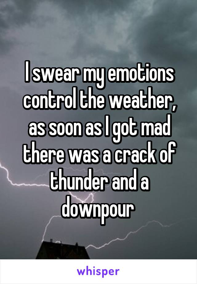 I swear my emotions control the weather, as soon as I got mad there was a crack of thunder and a downpour