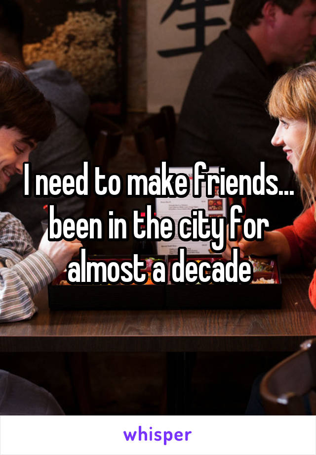 I need to make friends... been in the city for almost a decade