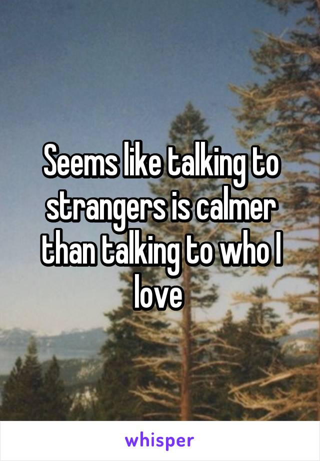 Seems like talking to strangers is calmer than talking to who I love