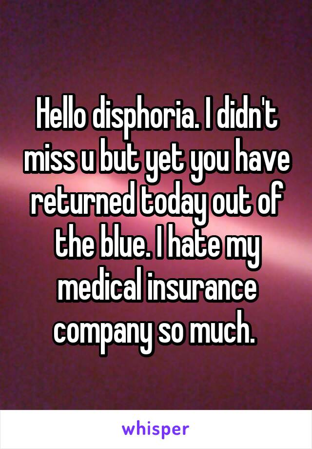 Hello disphoria. I didn't miss u but yet you have returned today out of the blue. I hate my medical insurance company so much.