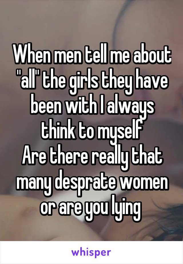 """When men tell me about """"all"""" the girls they have been with I always think to myself Are there really that many desprate women or are you lying"""