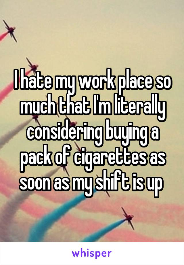 I hate my work place so much that I'm literally considering buying a pack of cigarettes as soon as my shift is up