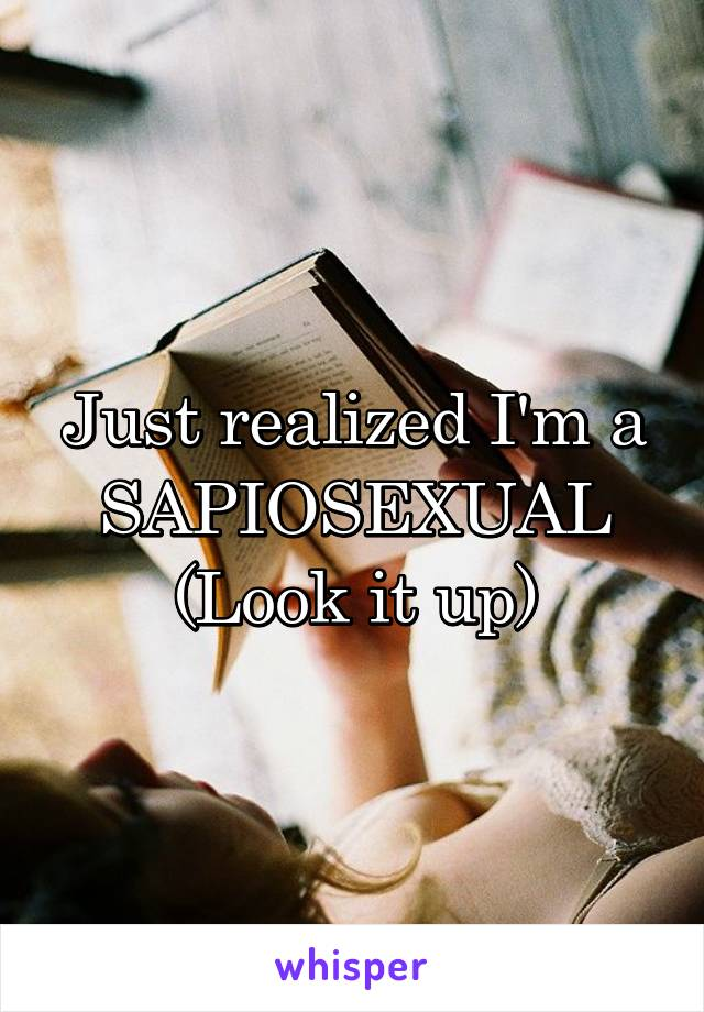 Just realized I'm a SAPIOSEXUAL (Look it up)