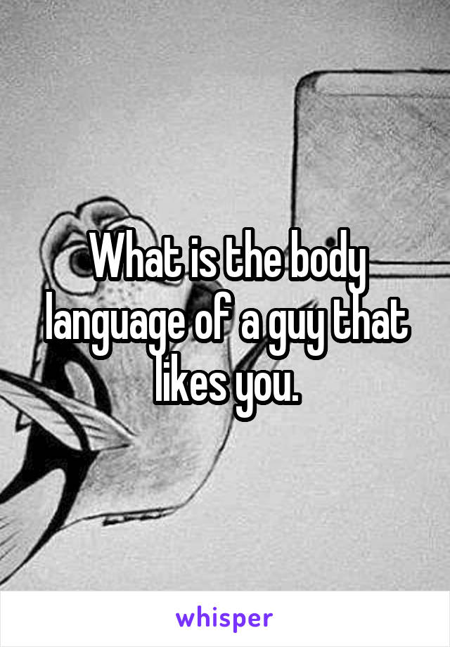 What is the body language of a guy that likes you.