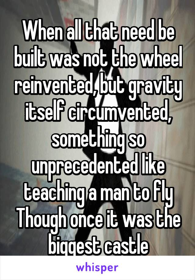 When all that need be built was not the wheel reinvented, but gravity itself circumvented, something so unprecedented like teaching a man to fly Though once it was the biggest castle