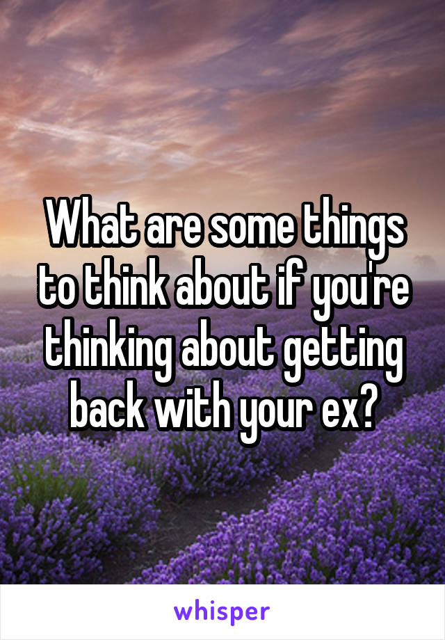 What are some things to think about if you're thinking about getting back with your ex?