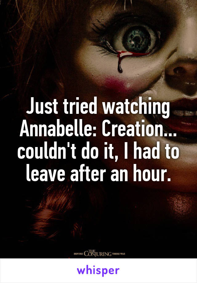 Just tried watching Annabelle: Creation... couldn't do it, I had to leave after an hour.