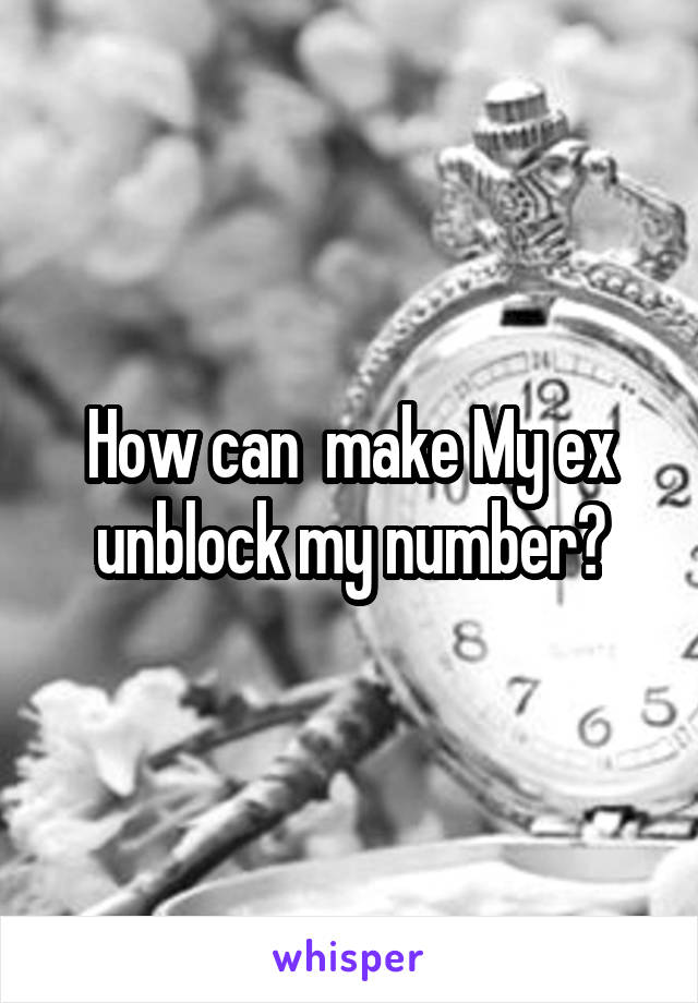 How can  make My ex unblock my number?