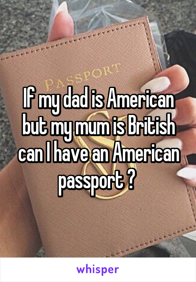 If my dad is American but my mum is British can I have an American passport ?