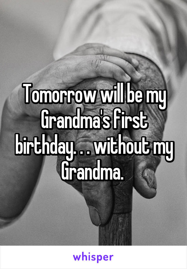Tomorrow will be my Grandma's first birthday. . . without my Grandma.