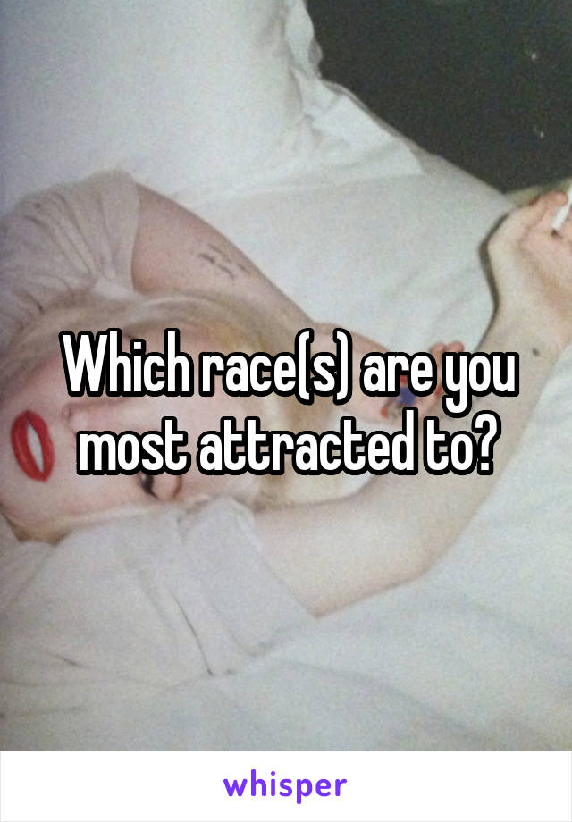 Which race(s) are you most attracted to?