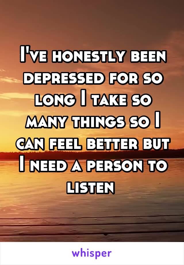 I've honestly been depressed for so long I take so many things so I can feel better but I need a person to listen