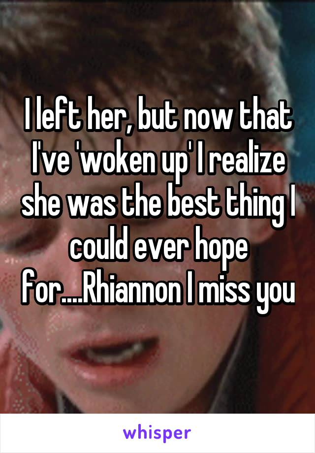 I left her, but now that I've 'woken up' I realize she was the best thing I could ever hope for....Rhiannon I miss you