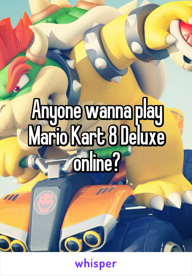 Anyone wanna play Mario Kart 8 Deluxe online?