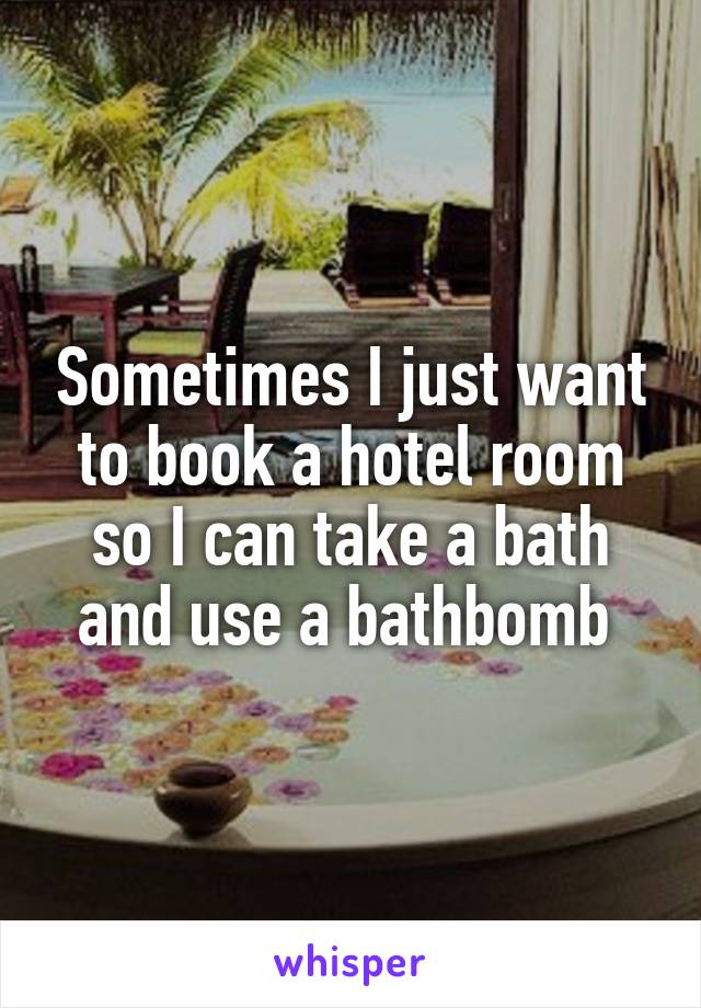 Sometimes I just want to book a hotel room so I can take a bath and use a bathbomb