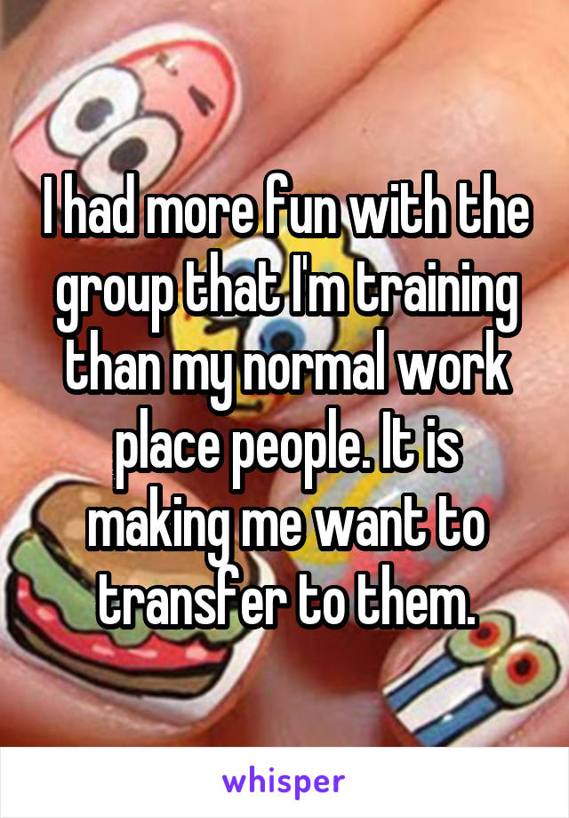 I had more fun with the group that I'm training than my normal work place people. It is making me want to transfer to them.