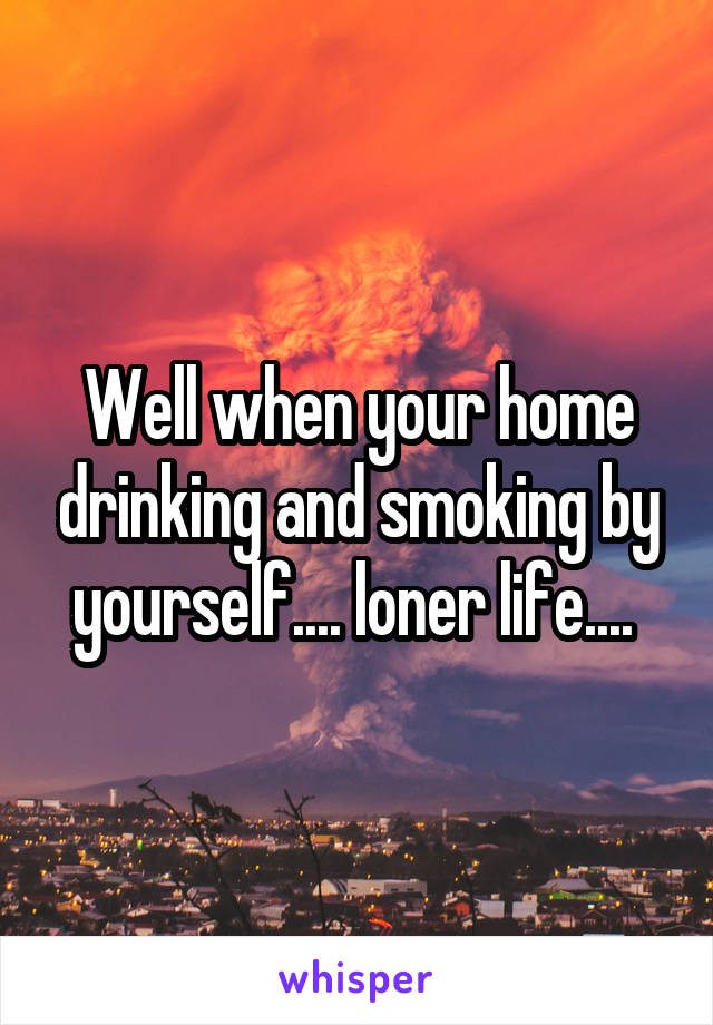 Well when your home drinking and smoking by yourself.... loner life....