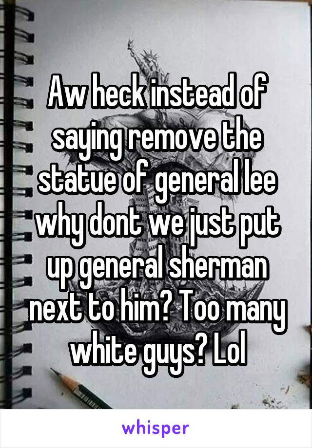 Aw heck instead of saying remove the statue of general lee why dont we just put up general sherman next to him? Too many white guys? Lol