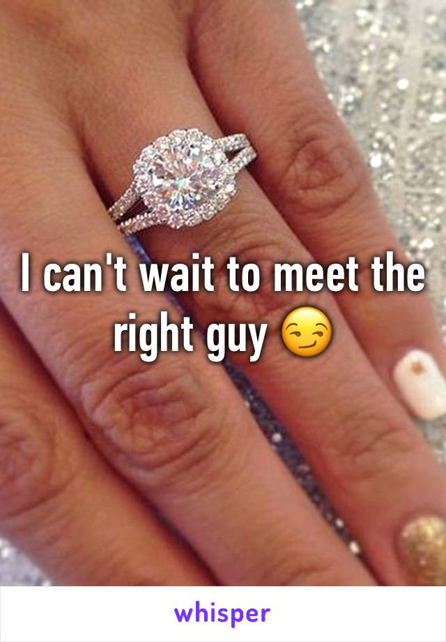 I can't wait to meet the right guy 😏