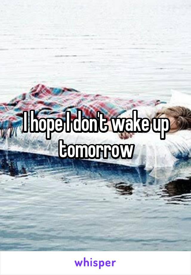 I hope I don't wake up tomorrow