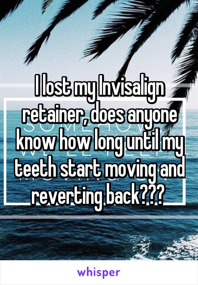 I lost my Invisalign retainer, does anyone know how long until my teeth start moving and reverting back???
