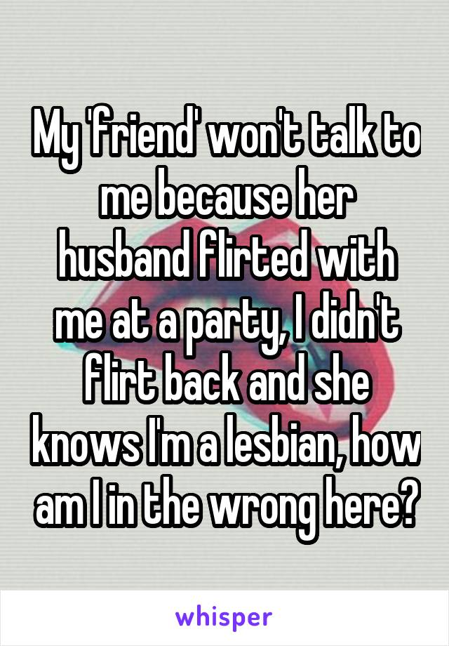 My 'friend' won't talk to me because her husband flirted with me at a party, I didn't flirt back and she knows I'm a lesbian, how am I in the wrong here?