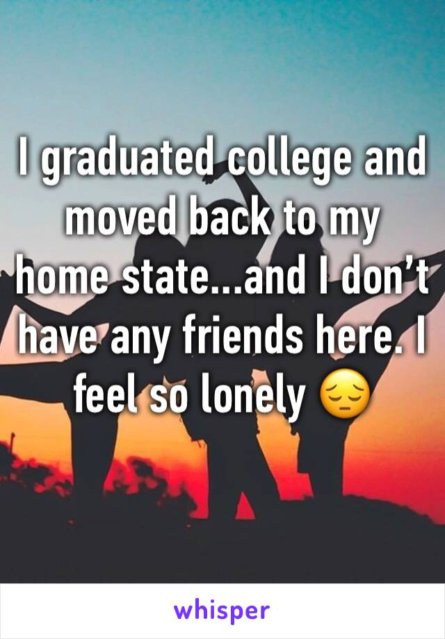 I graduated college and moved back to my home state...and I don't have any friends here. I feel so lonely 😔